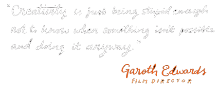 Creativity is just being stupid enough not to know when something isnt possible and doing it anyway - Gareth Edwards, Film Director